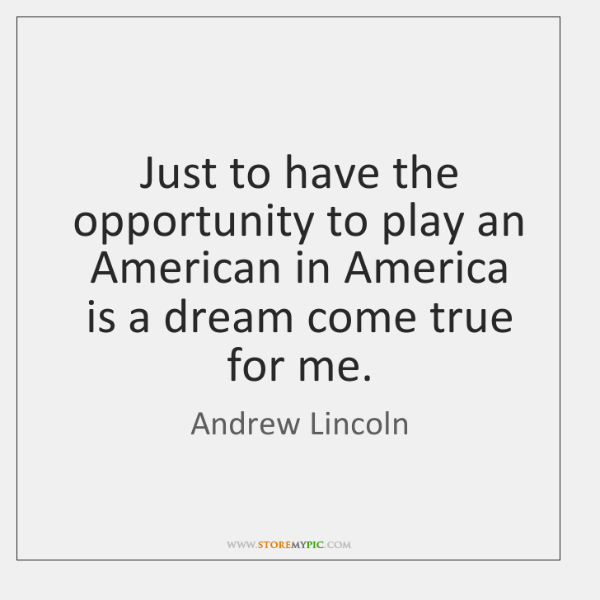 Just to have the opportunity to play an American in America is ...