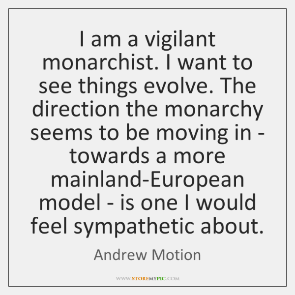 I am a vigilant monarchist. I want to see things evolve. The ...