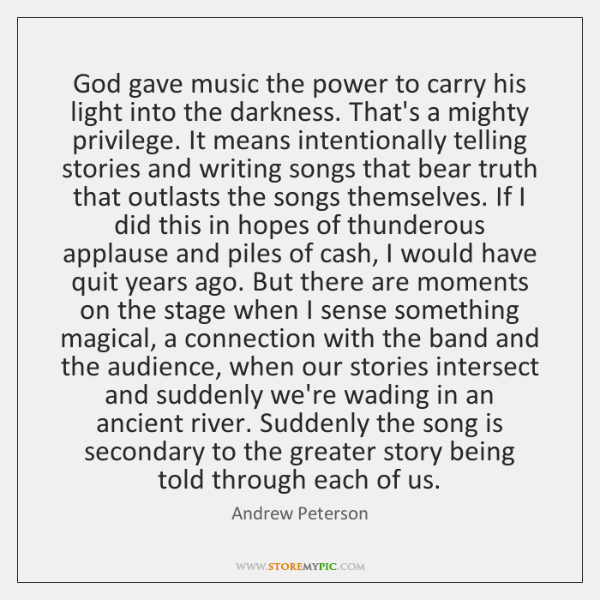 God gave music the power to carry his light into the darkness. ...