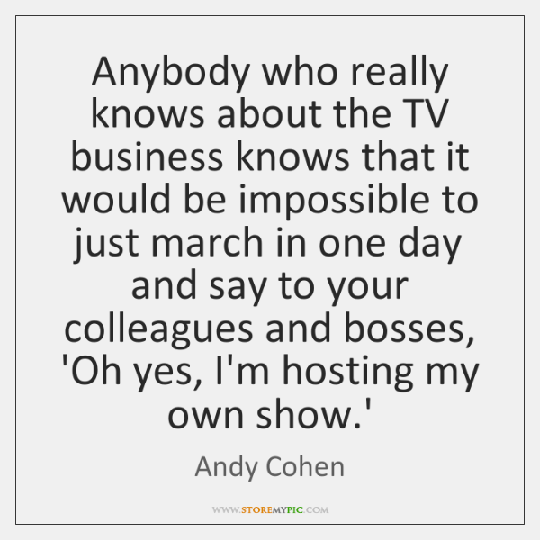 Anybody who really knows about the TV business knows that it would ...