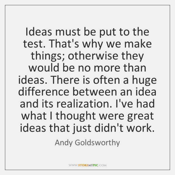 Ideas must be put to the test. That's why we make things; ...