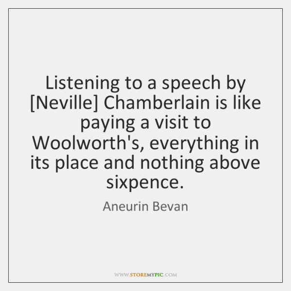 Listening to a speech by [Neville] Chamberlain is like paying a visit ...