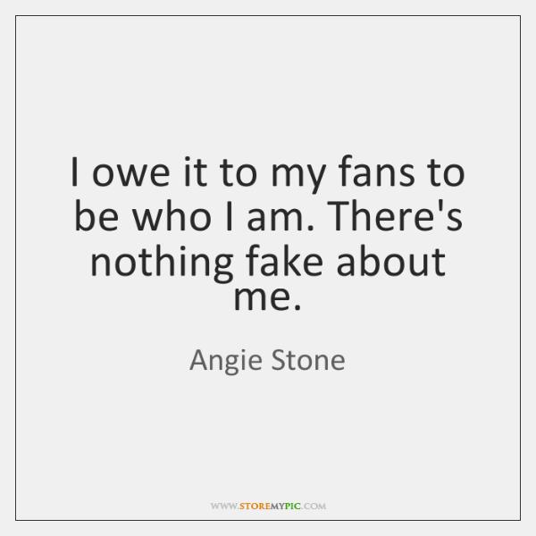I owe it to my fans to be who I am. There's ...