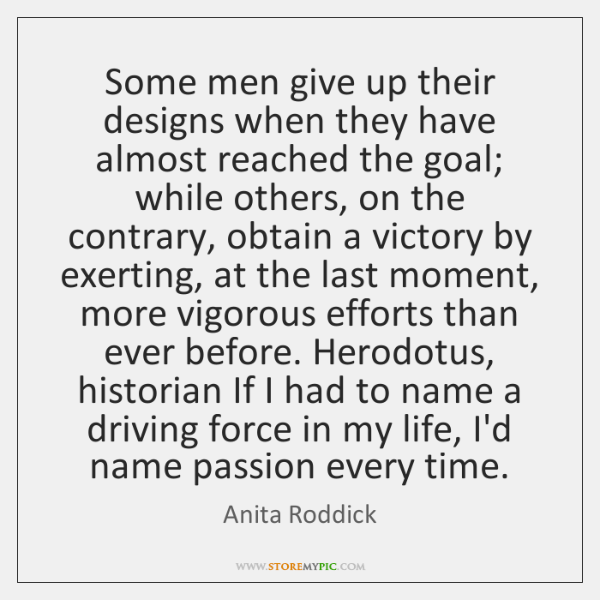 Some men give up their designs when they have almost reached the ...