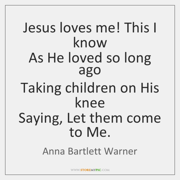 Jesus loves me! This I know  As He loved so long ago  ...