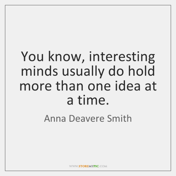 You know, interesting minds usually do hold more than one idea at ...