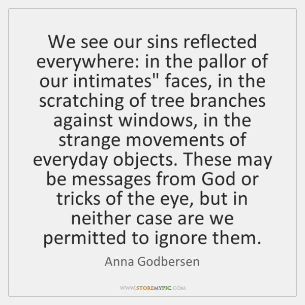 We see our sins reflected everywhere: in the pallor of our intimates