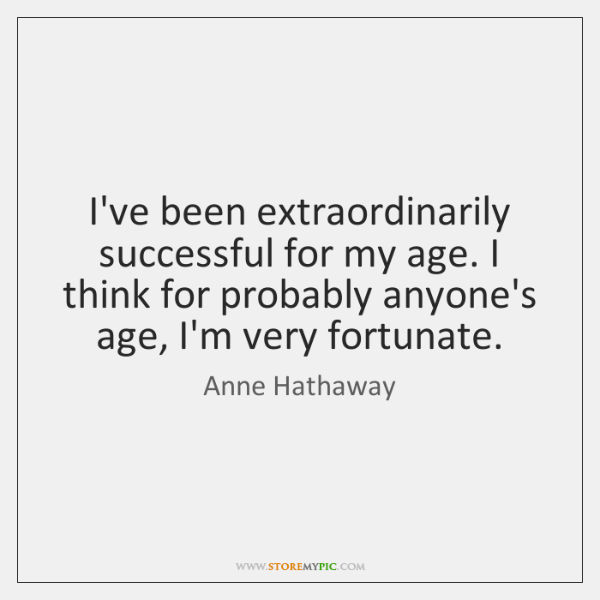 I've been extraordinarily successful for my age. I think for probably anyone's ...
