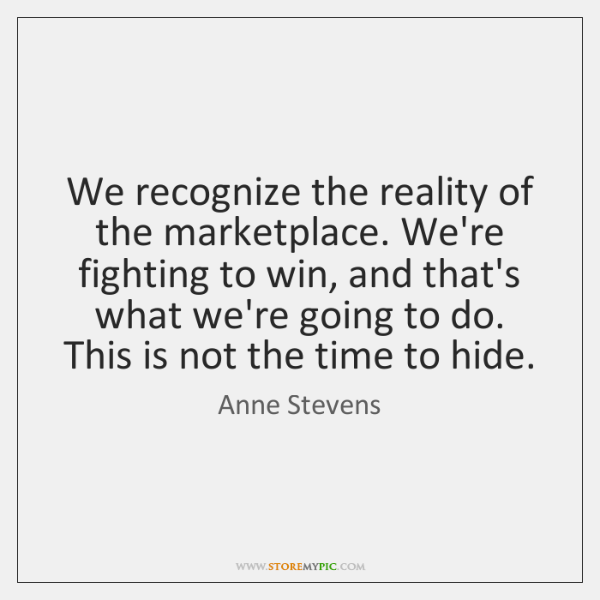 We recognize the reality of the marketplace. We're fighting to win, and ...
