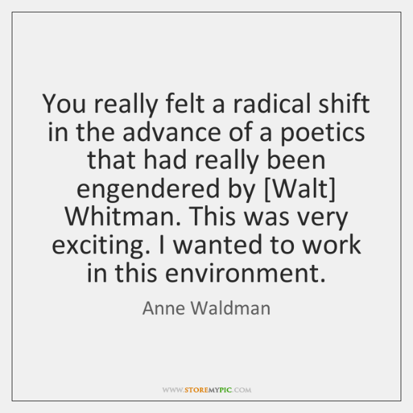 You really felt a radical shift in the advance of a poetics ...