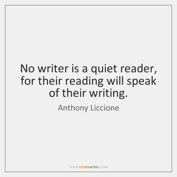 No writer is a quiet reader, for their reading will speak of ...