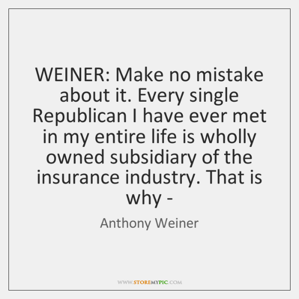 WEINER: Make no mistake about it. Every single Republican I have ever ...