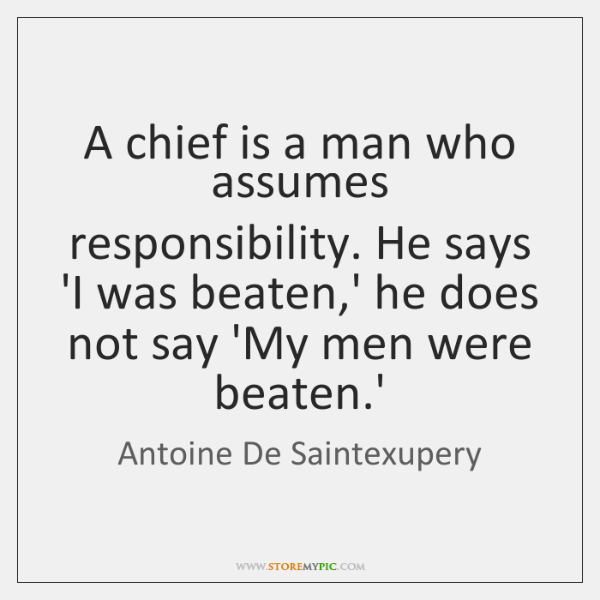 A chief is a man who assumes responsibility. He says 'I was ...