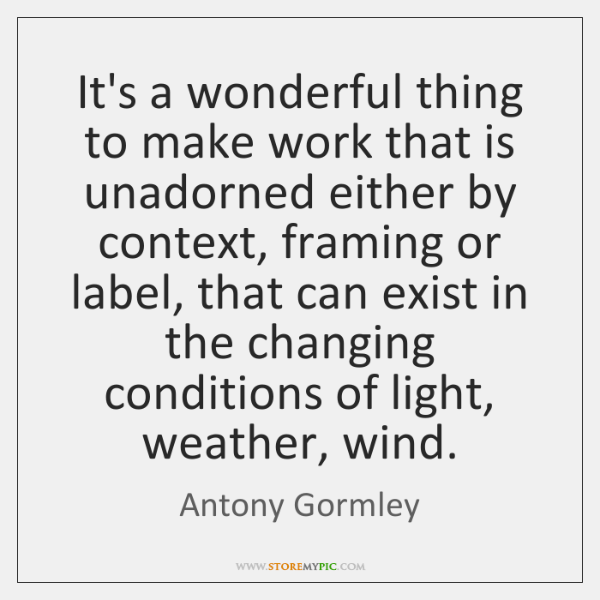 It's a wonderful thing to make work that is unadorned either by ...