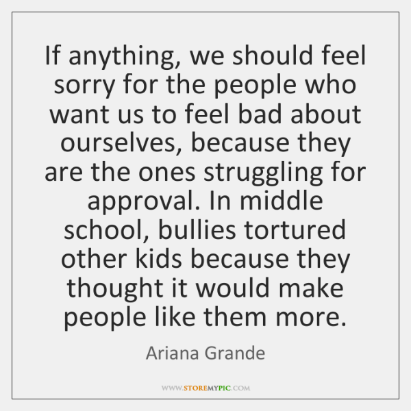 If anything, we should feel sorry for the people who want us ...