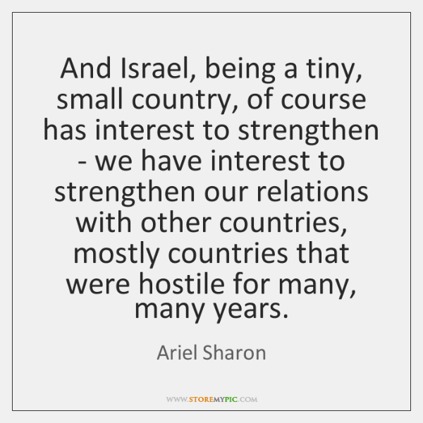 And Israel, being a tiny, small country, of course has interest to ...