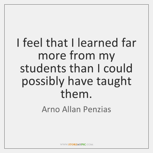 I feel that I learned far more from my students than I ...