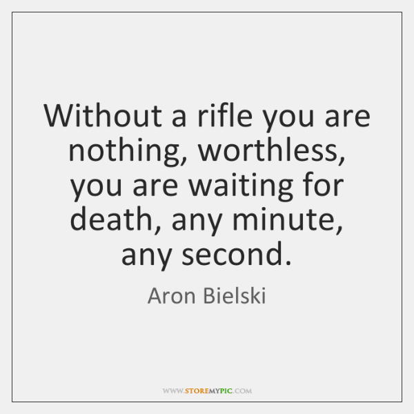 Without a rifle you are nothing, worthless, you are waiting for death, ...