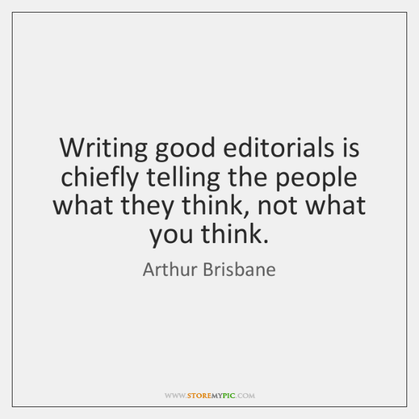 Writing good editorials is chiefly telling the people what they think, not ...