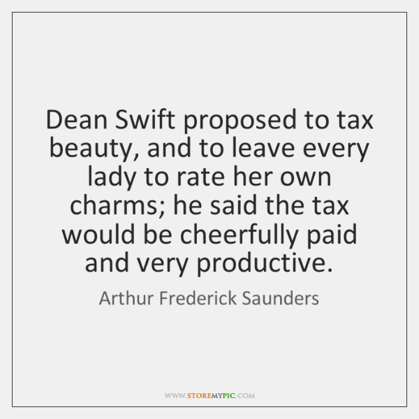 Dean Swift proposed to tax beauty, and to leave every lady to ...