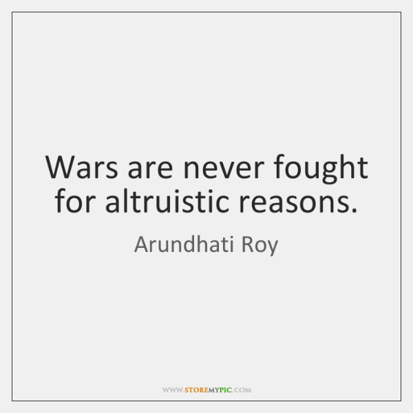Wars are never fought for altruistic reasons.