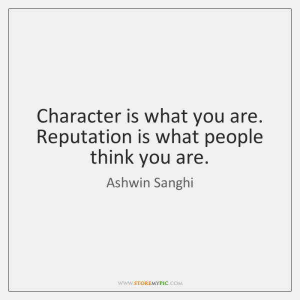Character is what you are. Reputation is what people think you are.