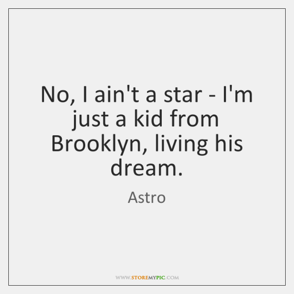 No, I ain't a star - I'm just a kid from Brooklyn, ...
