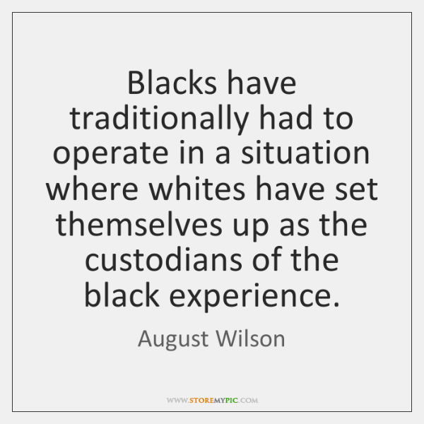 Blacks have traditionally had to operate in a situation where whites have ...
