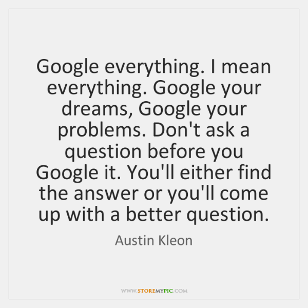 Google everything. I mean everything. Google your dreams, Google your problems. Don't ...