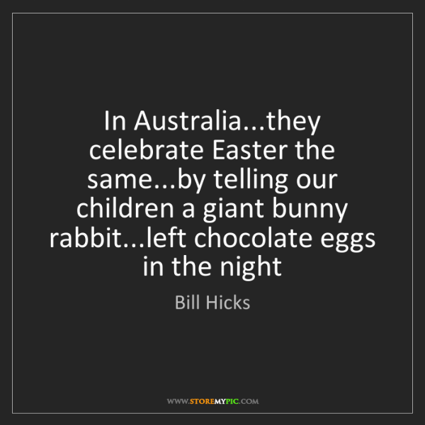Bill Hicks: In Australia...they celebrate Easter the same...by telling...