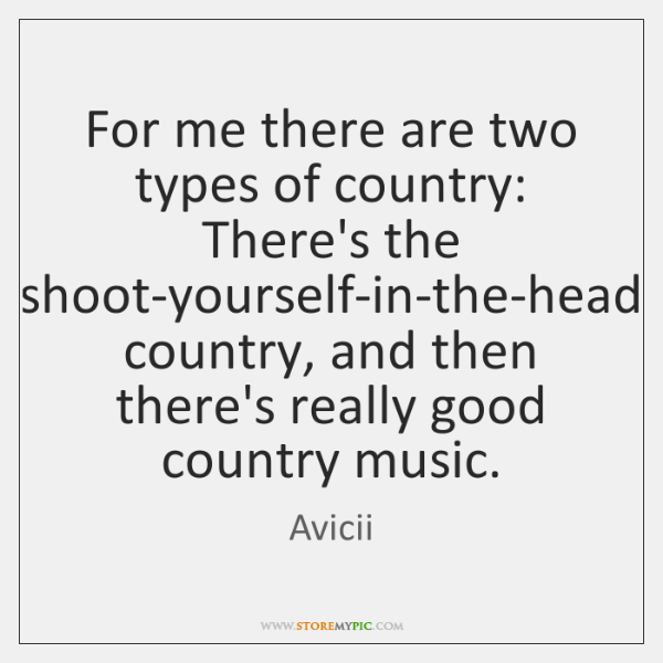 For me there are two types of country: There's the shoot-yourself-in-the-head country, ...