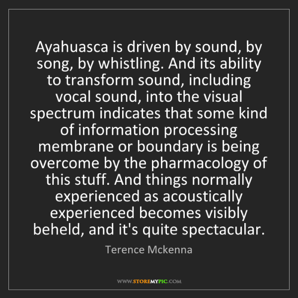 Terence Mckenna: Ayahuasca is driven by sound, by song, by whistling....