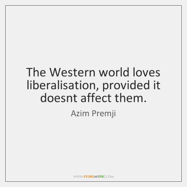 The Western world loves liberalisation, provided it doesnt affect them.