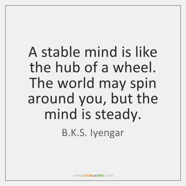 A stable mind is like the hub of a wheel. The world ...