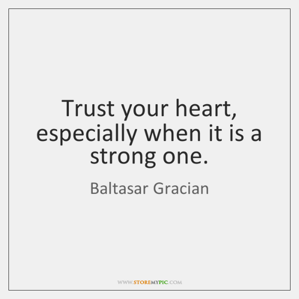 Trust your heart, especially when it is a strong one.