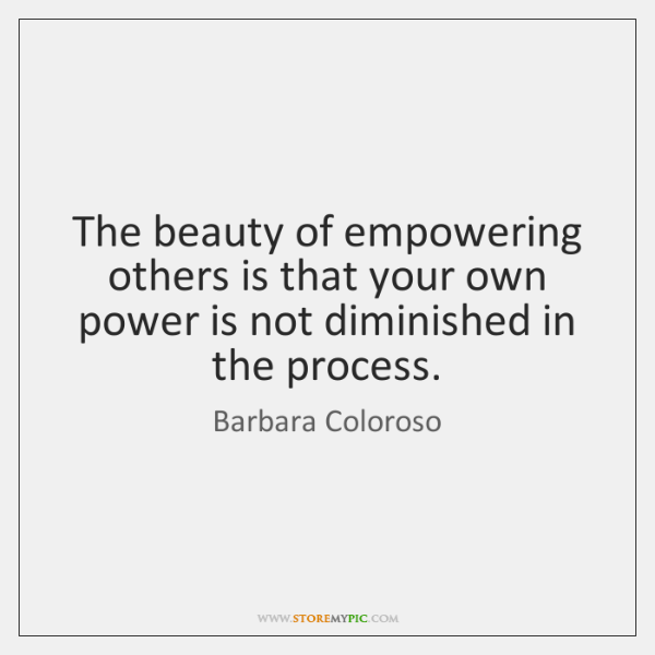 The beauty of empowering others is that your own power is not ...