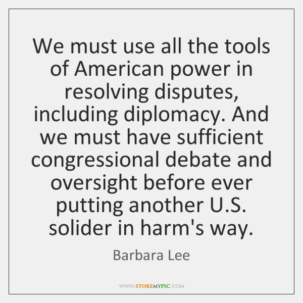 We must use all the tools of American power in resolving disputes, ...