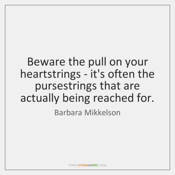 Beware the pull on your heartstrings - it's often the pursestrings that ...