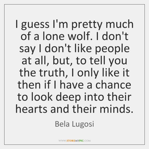 I guess I'm pretty much of a lone wolf. I don't say ...