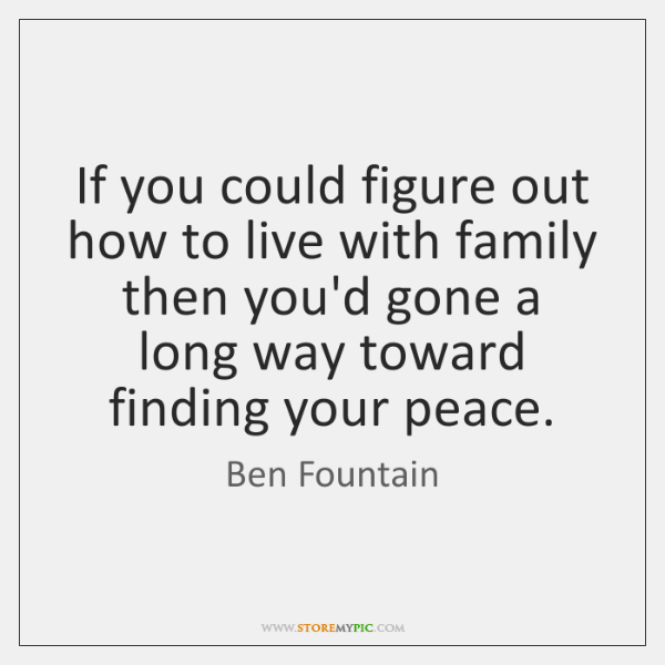 If you could figure out how to live with family then you'd ...