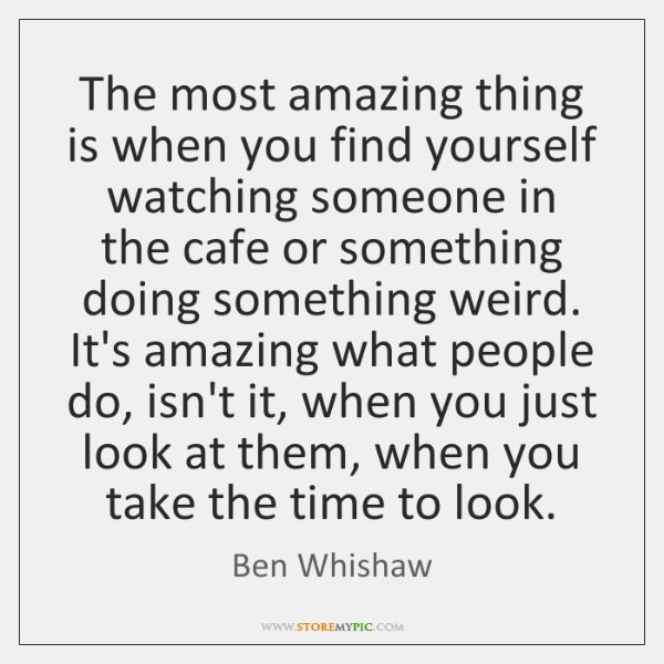 The most amazing thing is when you find yourself watching someone in ...