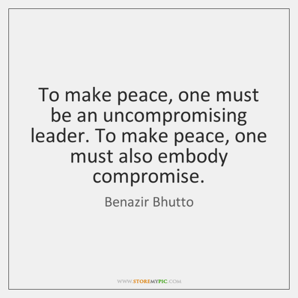 To make peace, one must be an uncompromising leader. To make peace, ...
