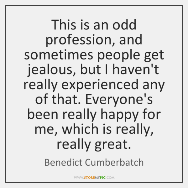 This is an odd profession, and sometimes people get jealous, but I ...