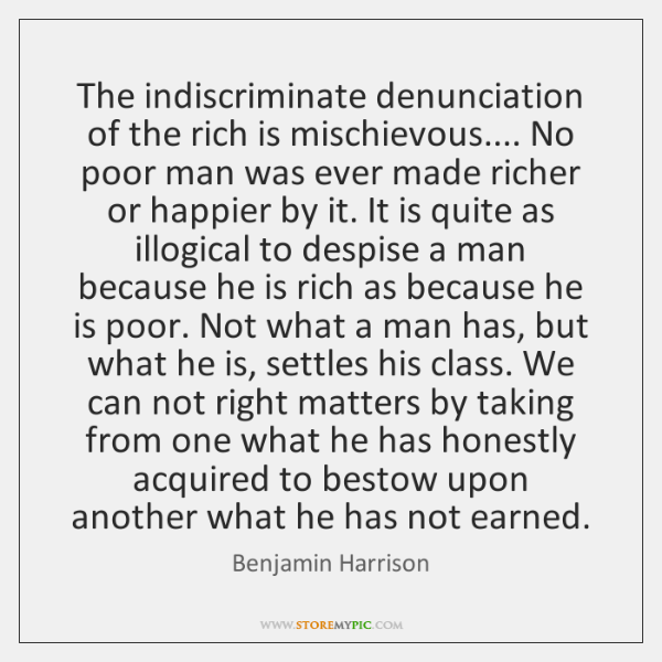 The indiscriminate denunciation of the rich is mischievous.... No poor man was ...