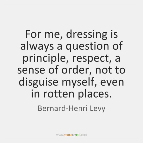 For me, dressing is always a question of principle, respect, a sense ...