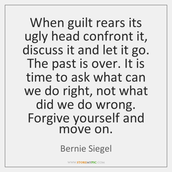 When guilt rears its ugly head confront it, discuss it and let ...