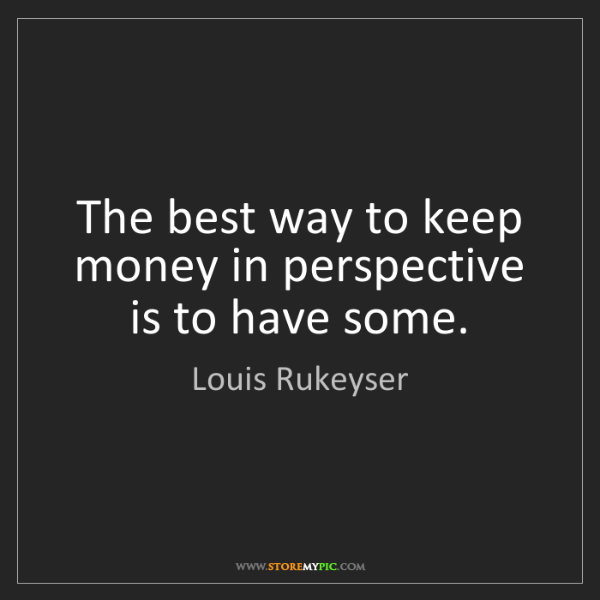 Louis Rukeyser: The best way to keep money in perspective is to have...