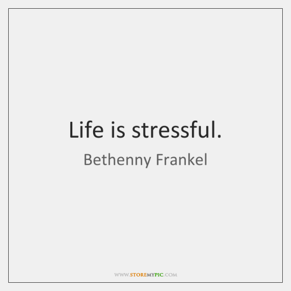 Life is stressful.