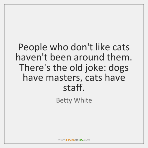 People who don't like cats haven't been around them. There's the old ...