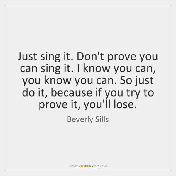 Just sing it. Don't prove you can sing it. I know you ...